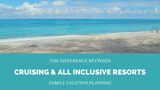Family Vacation Planning – Cruising or All Inclusive resort?