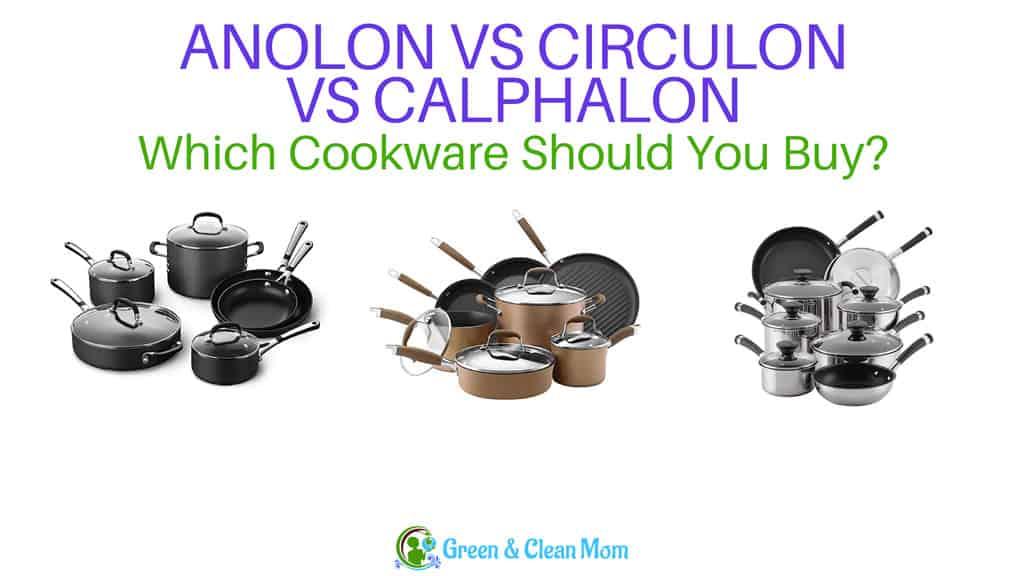Anolon Vs Calphalon Vs Circulon The Differences Green And Clean Mom Blog